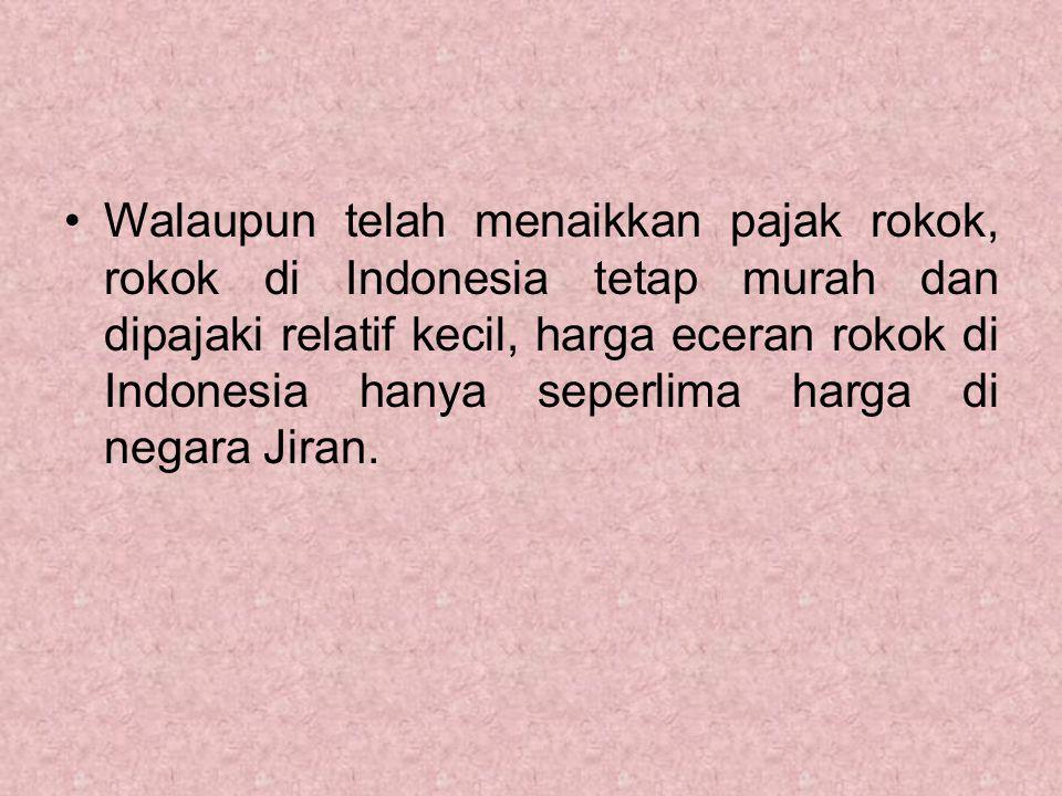 Walaupun telah menaikkan pajak rokok, rokok di Indonesia tetap murah dan dipajaki relatif kecil, harga eceran rokok di Indonesia hanya seperlima harga di negara Jiran.