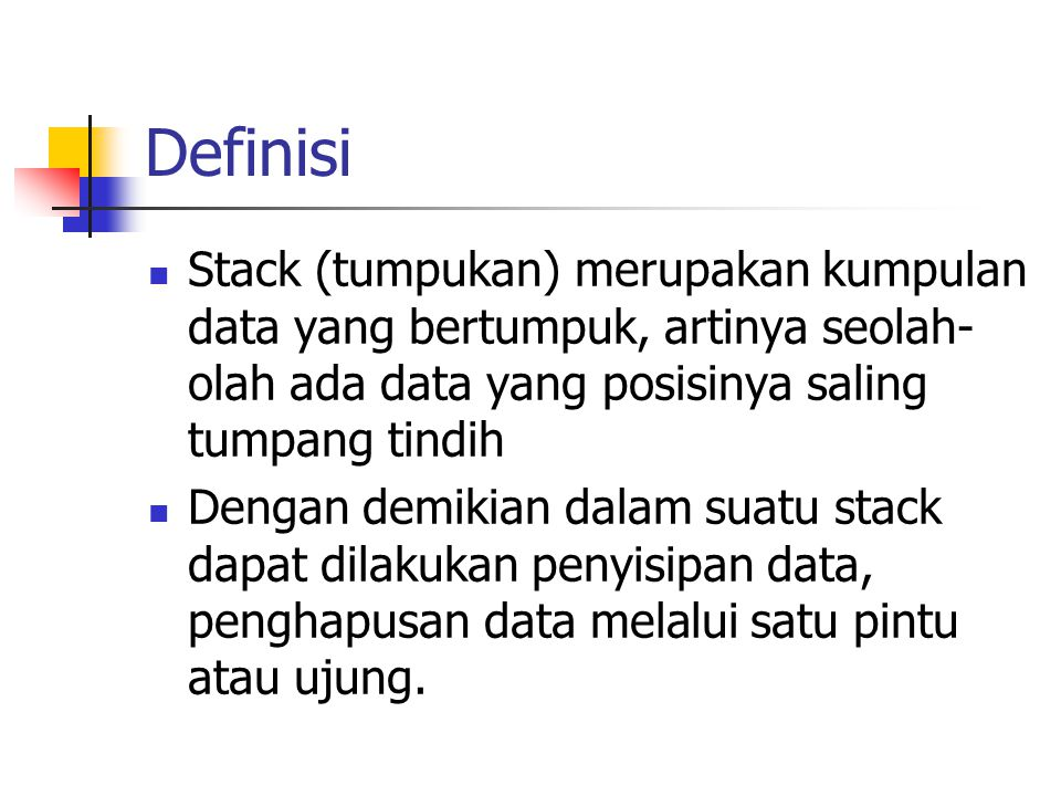 Definisi Stack (tumpukan) merupakan kumpulan data yang bertumpuk, artinya seolah-olah ada data yang posisinya saling tumpang tindih.