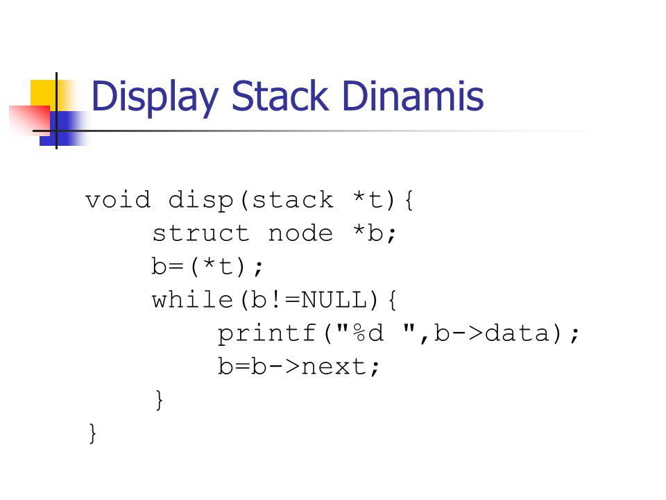 Display Stack Dinamis void disp(stack *t){ struct node *b; b=(*t);