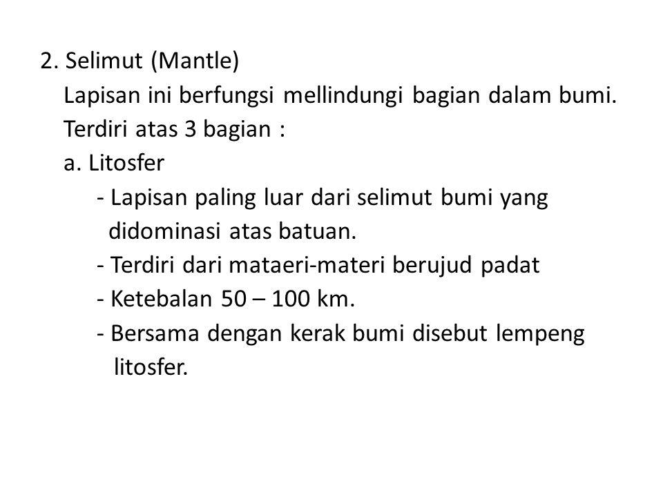 2. Selimut (Mantle) Lapisan ini berfungsi mellindungi bagian dalam bumi. Terdiri atas 3 bagian : a. Litosfer.