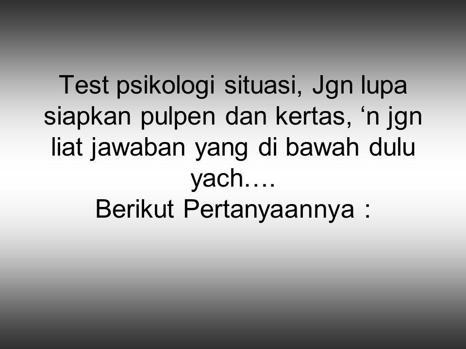 Test psikologi situasi, Jgn lupa siapkan pulpen dan kertas, 'n jgn liat jawaban yang di bawah dulu yach….