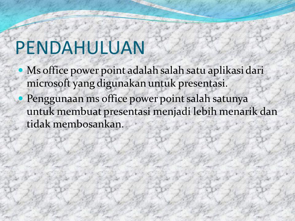 PENDAHULUAN Ms office power point adalah salah satu aplikasi dari microsoft yang digunakan untuk presentasi.