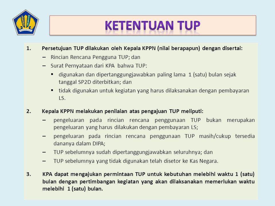 Ketentuan TUP Persetujuan TUP dilakukan oleh Kepala KPPN (nilai berapapun) dengan disertai: Rincian Rencana Pengguna TUP; dan.