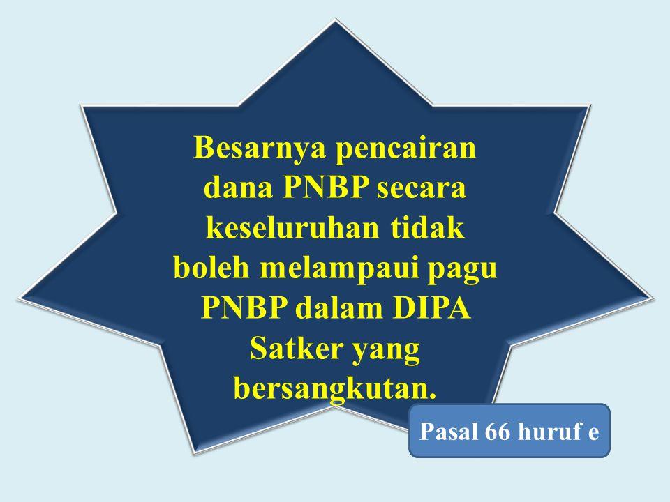 Besarnya pencairan dana PNBP secara keseluruhan tidak boleh melampaui pagu PNBP dalam DIPA Satker yang bersangkutan.