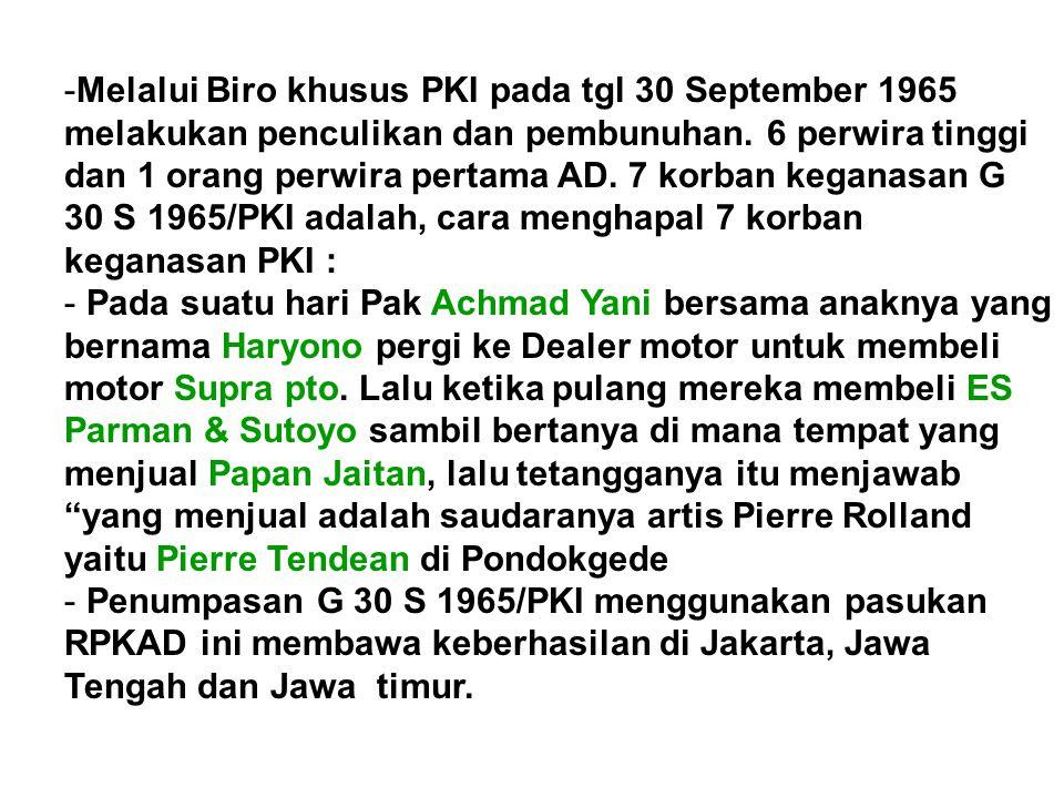 Melalui Biro khusus PKI pada tgl 30 September 1965 melakukan penculikan dan pembunuhan. 6 perwira tinggi dan 1 orang perwira pertama AD. 7 korban keganasan G 30 S 1965/PKI adalah, cara menghapal 7 korban keganasan PKI :