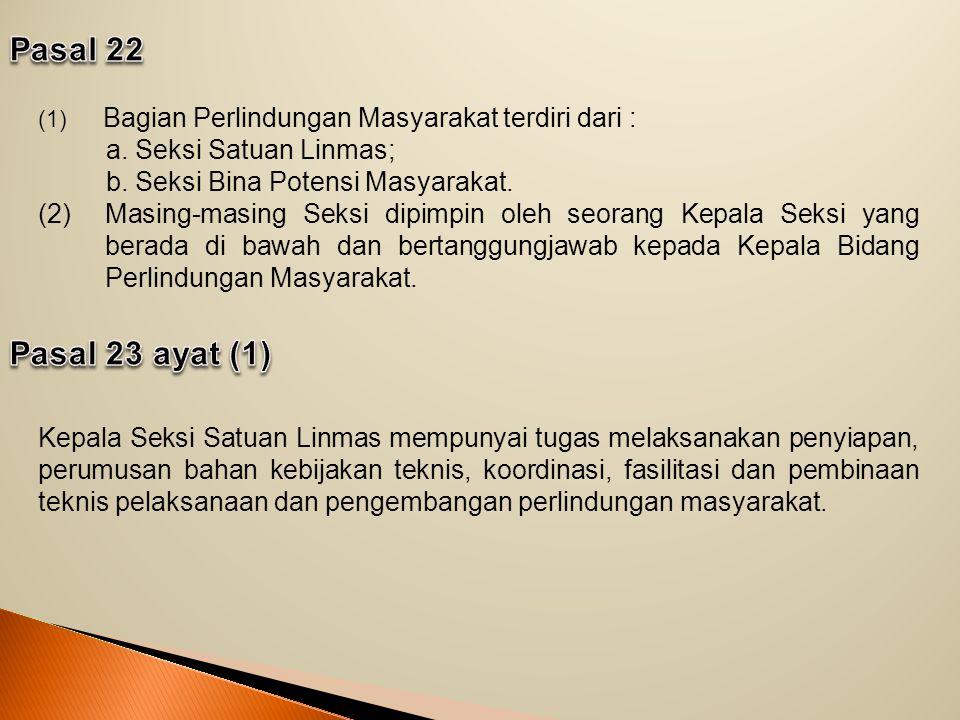 Pasal 22 Bagian Perlindungan Masyarakat terdiri dari : a. Seksi Satuan Linmas; b. Seksi Bina Potensi Masyarakat.
