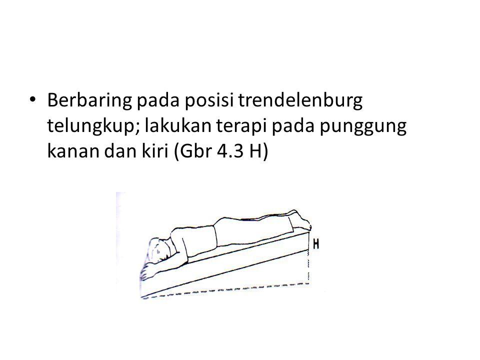 Berbaring pada posisi trendelenburg telungkup; lakukan terapi pada punggung kanan dan kiri (Gbr 4.3 H)