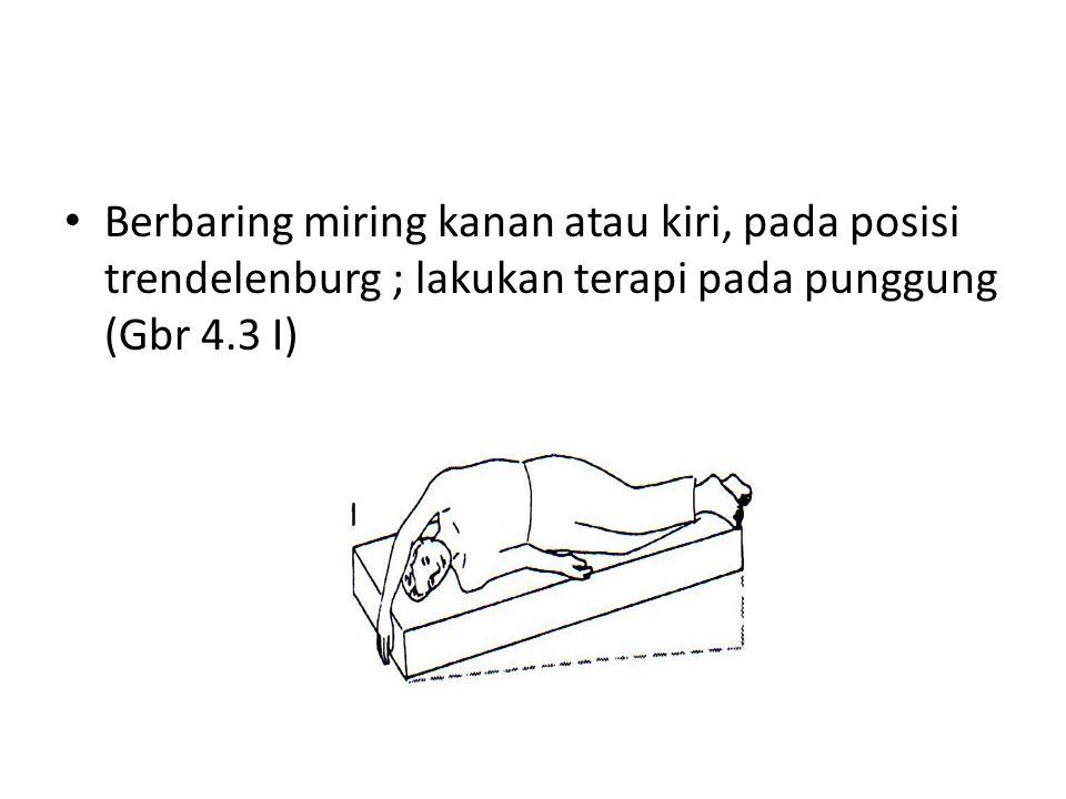 Berbaring miring kanan atau kiri, pada posisi trendelenburg ; lakukan terapi pada punggung (Gbr 4.3 I)