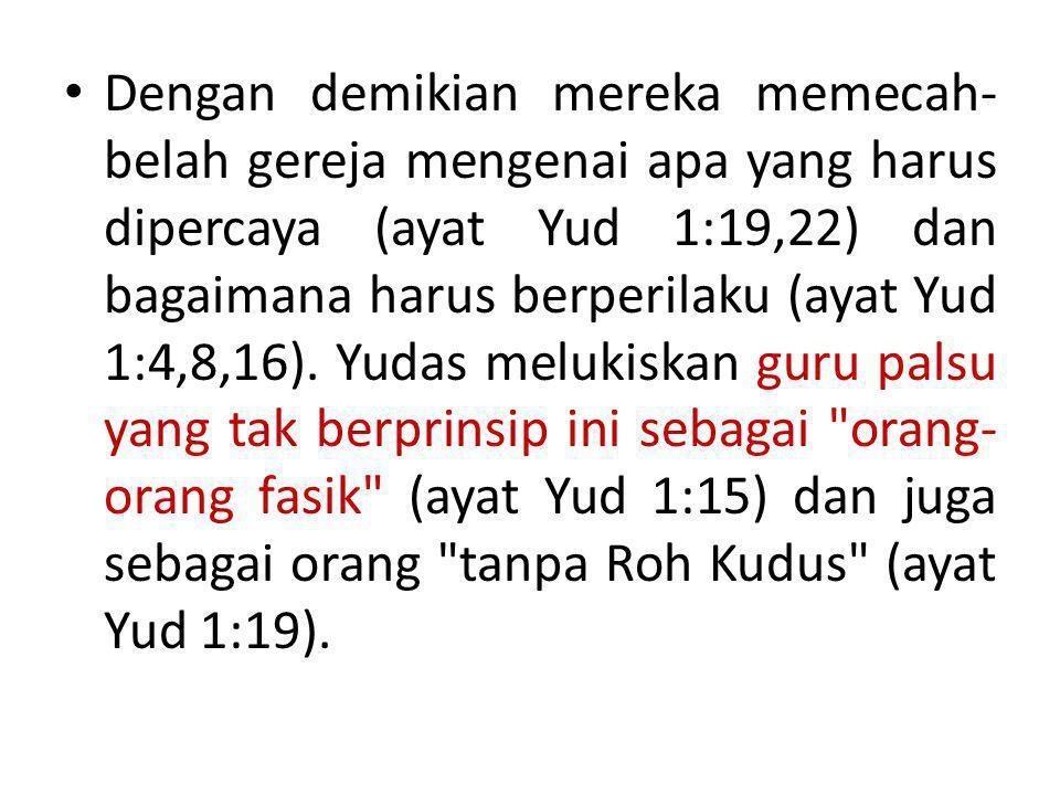 Dengan demikian mereka memecah-belah gereja mengenai apa yang harus dipercaya (ayat Yud 1:19,22) dan bagaimana harus berperilaku (ayat Yud 1:4,8,16).