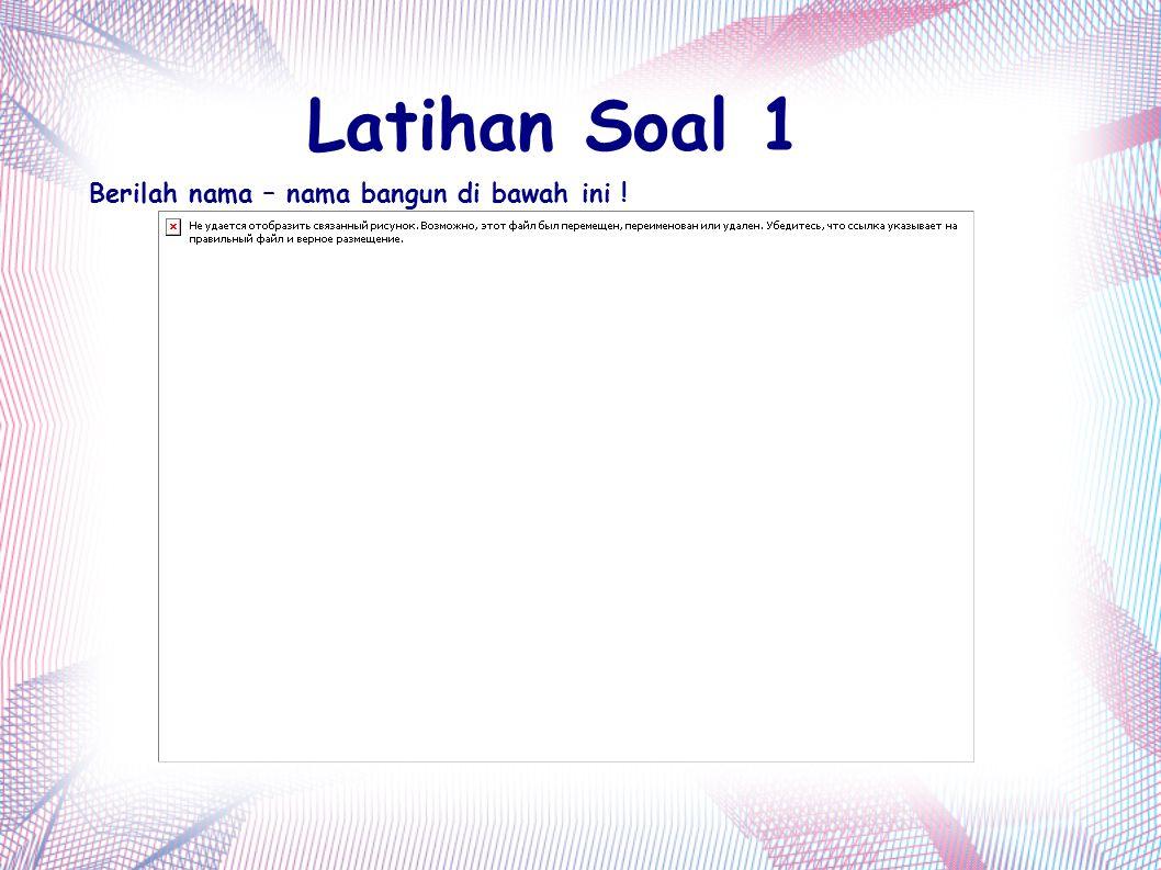 Latihan Soal 1 Berilah nama – nama bangun di bawah ini !