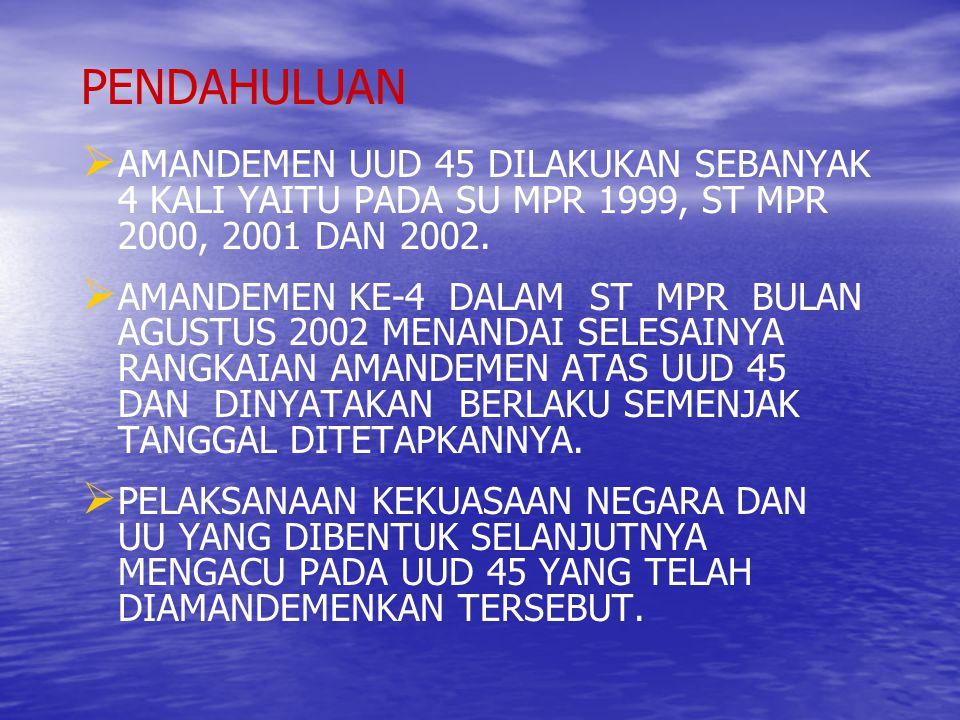 PENDAHULUAN AMANDEMEN UUD 45 DILAKUKAN SEBANYAK 4 KALI YAITU PADA SU MPR 1999, ST MPR 2000, 2001 DAN 2002.