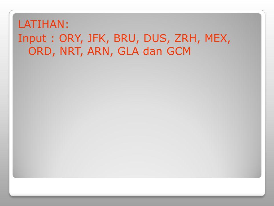 LATIHAN: Input : ORY, JFK, BRU, DUS, ZRH, MEX, ORD, NRT, ARN, GLA dan GCM