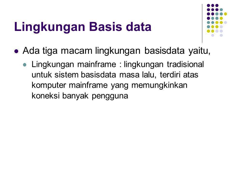 Lingkungan Basis data Ada tiga macam lingkungan basisdata yaitu,