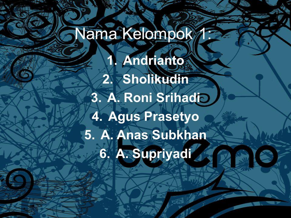Nama Kelompok 1: Andrianto Sholikudin A. Roni Srihadi Agus Prasetyo