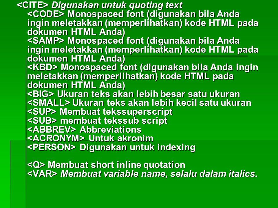 <CITE> Digunakan untuk quoting text <CODE> Monospaced font (digunakan bila Anda ingin meletakkan (memperlihatkan) kode HTML pada dokumen HTML Anda) <SAMP> Monospaced font (digunakan bila Anda ingin meletakkan (memperlihatkan) kode HTML pada dokumen HTML Anda) <KBD> Monospaced font (digunakan bila Anda ingin meletakkan (memperlihatkan) kode HTML pada dokumen HTML Anda) <BIG> Ukuran teks akan lebih besar satu ukuran <SMALL> Ukuran teks akan lebih kecil satu ukuran <SUP> Membuat tekssuperscript <SUB> membuat tekssub script <ABBREV> Abbreviations <ACRONYM> Untuk akronim <PERSON> Digunakan untuk indexing <Q> Membuat short inline quotation <VAR> Membuat variable name, selalu dalam italics.