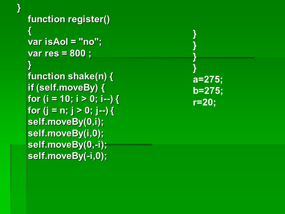 } function register() { var isAol = no ; var res = 800 ; } function shake(n) { if (self.moveBy) { for (i = 10; i > 0; i--) { for (j = n; j > 0; j--) { self.moveBy(0,i); self.moveBy(i,0); self.moveBy(0,-i); self.moveBy(-i,0);