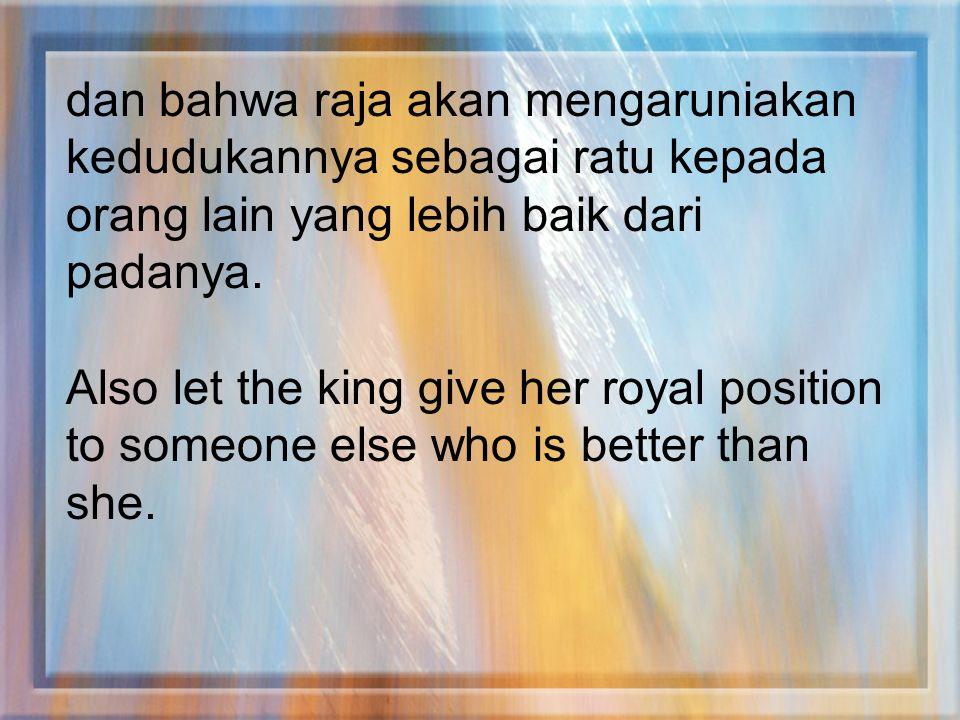 dan bahwa raja akan mengaruniakan kedudukannya sebagai ratu kepada orang lain yang lebih baik dari padanya.