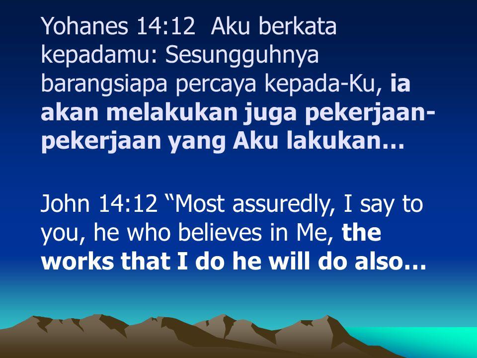 Yohanes 14:12 Aku berkata kepadamu: Sesungguhnya barangsiapa percaya kepada-Ku, ia akan melakukan juga pekerjaan-pekerjaan yang Aku lakukan…