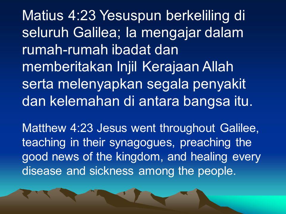 Matius 4:23 Yesuspun berkeliling di seluruh Galilea; Ia mengajar dalam rumah-rumah ibadat dan memberitakan Injil Kerajaan Allah serta melenyapkan segala penyakit dan kelemahan di antara bangsa itu.