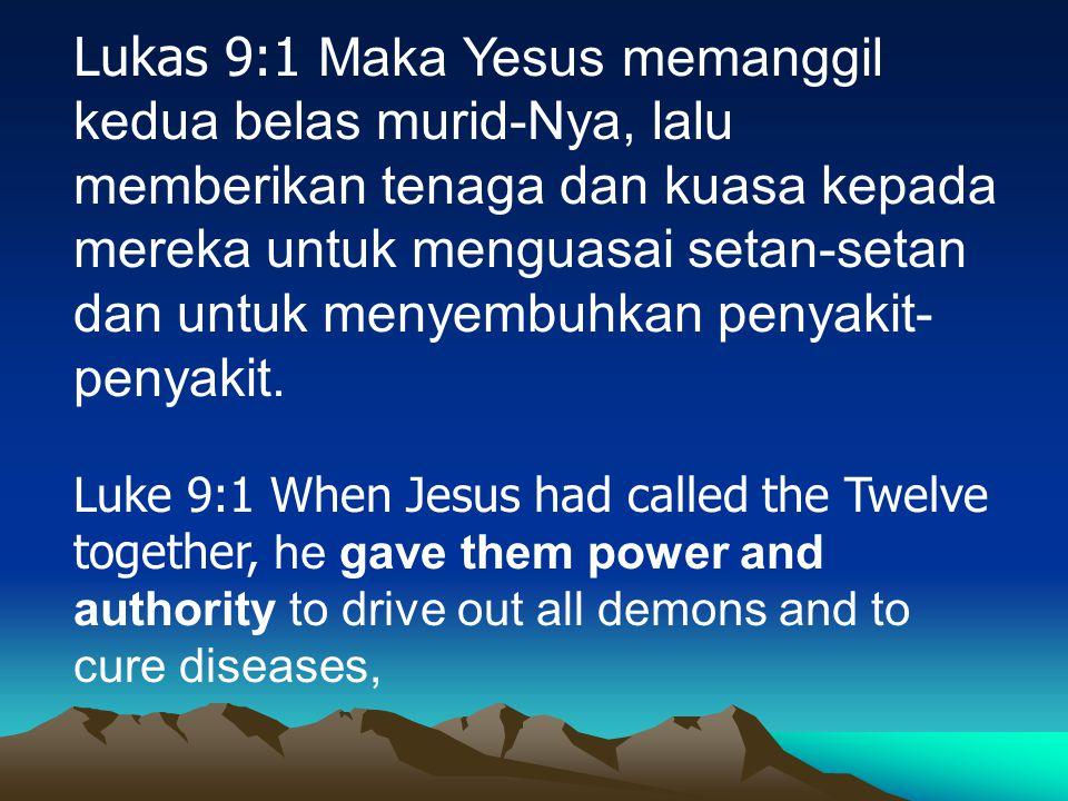 Lukas 9:1 Maka Yesus memanggil kedua belas murid-Nya, lalu memberikan tenaga dan kuasa kepada mereka untuk menguasai setan-setan dan untuk menyembuhkan penyakit-penyakit.