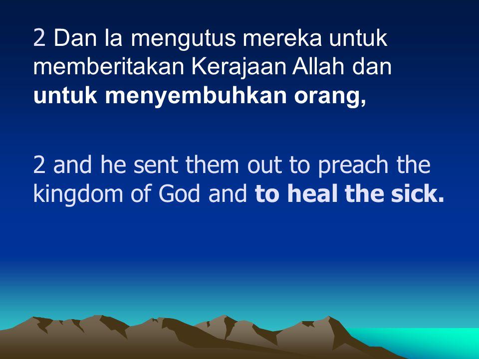 2 Dan Ia mengutus mereka untuk memberitakan Kerajaan Allah dan untuk menyembuhkan orang,