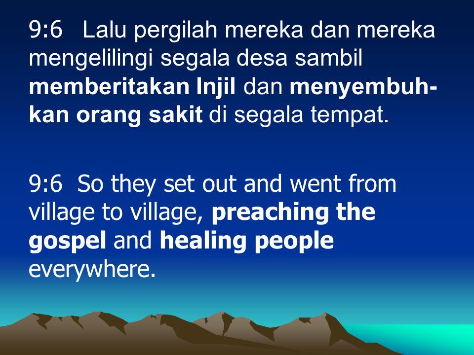 9:6 Lalu pergilah mereka dan mereka mengelilingi segala desa sambil memberitakan Injil dan menyembuh- kan orang sakit di segala tempat.