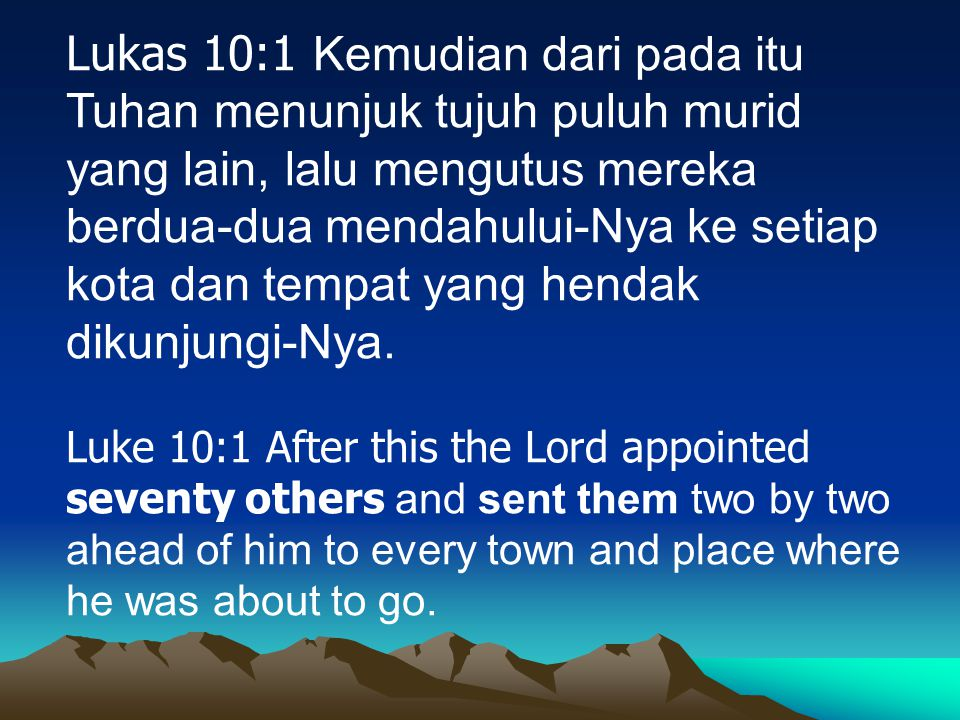 Lukas 10:1 Kemudian dari pada itu Tuhan menunjuk tujuh puluh murid yang lain, lalu mengutus mereka berdua-dua mendahului-Nya ke setiap kota dan tempat yang hendak dikunjungi-Nya.