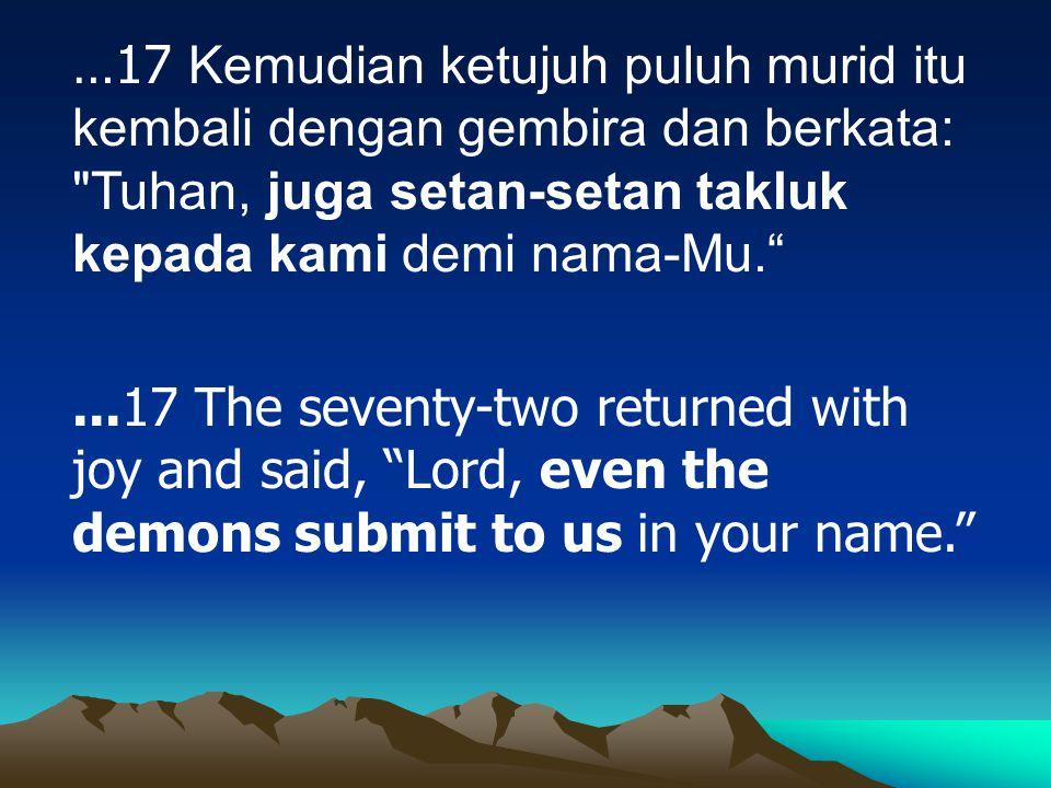 …17 Kemudian ketujuh puluh murid itu kembali dengan gembira dan berkata: Tuhan, juga setan-setan takluk kepada kami demi nama-Mu.