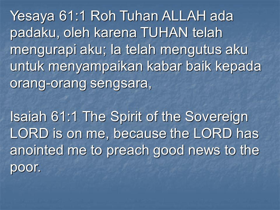 Yesaya 61:1 Roh Tuhan ALLAH ada padaku, oleh karena TUHAN telah mengurapi aku; Ia telah mengutus aku untuk menyampaikan kabar baik kepada orang-orang sengsara,