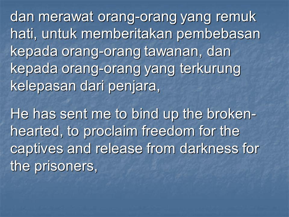 dan merawat orang-orang yang remuk hati, untuk memberitakan pembebasan kepada orang-orang tawanan, dan kepada orang-orang yang terkurung kelepasan dari penjara,