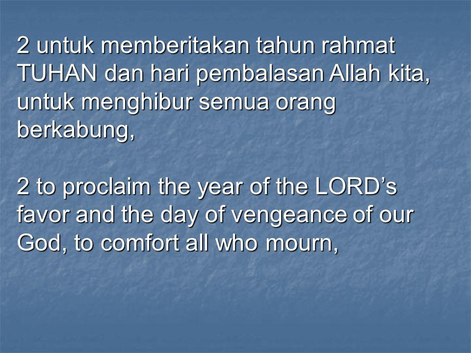 2 untuk memberitakan tahun rahmat TUHAN dan hari pembalasan Allah kita, untuk menghibur semua orang berkabung,