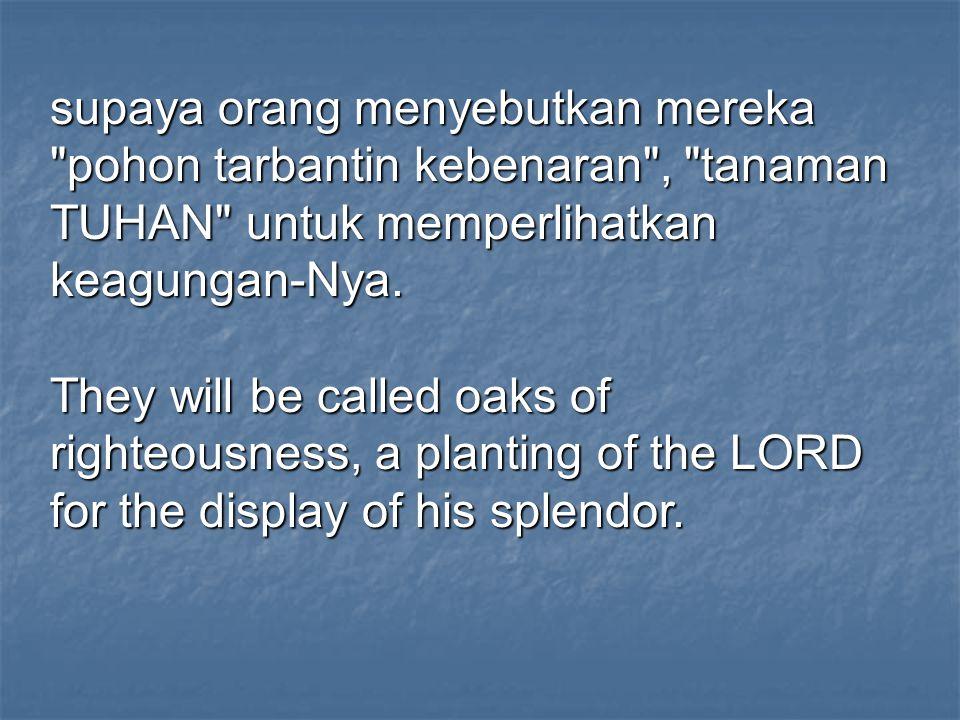 supaya orang menyebutkan mereka pohon tarbantin kebenaran , tanaman TUHAN untuk memperlihatkan keagungan-Nya.