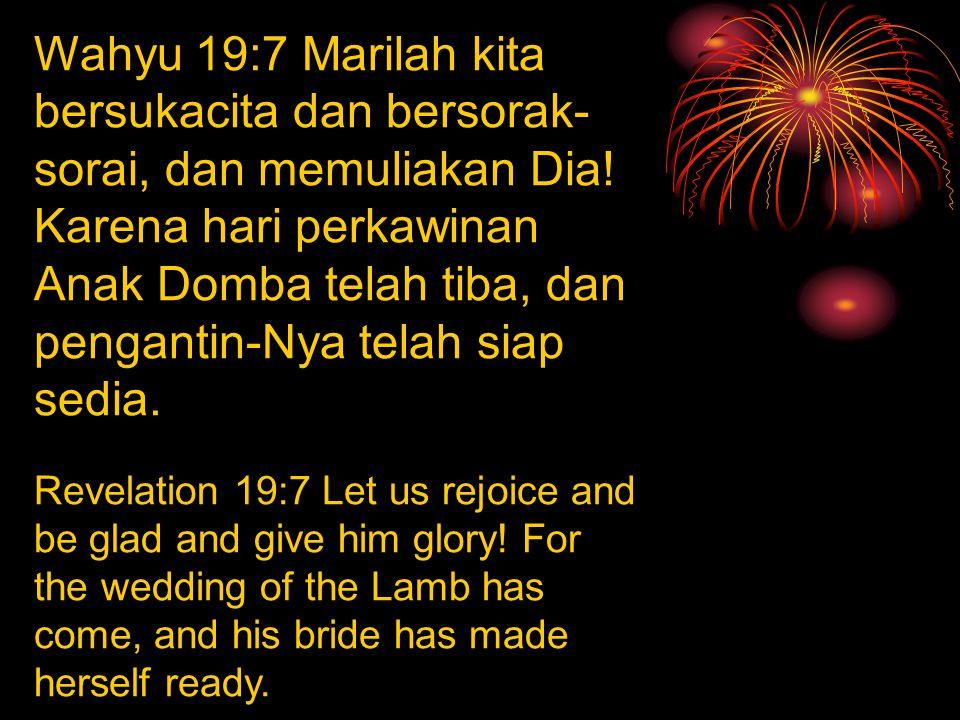 Wahyu 19:7 Marilah kita bersukacita dan bersorak-sorai, dan memuliakan Dia! Karena hari perkawinan Anak Domba telah tiba, dan pengantin-Nya telah siap sedia.