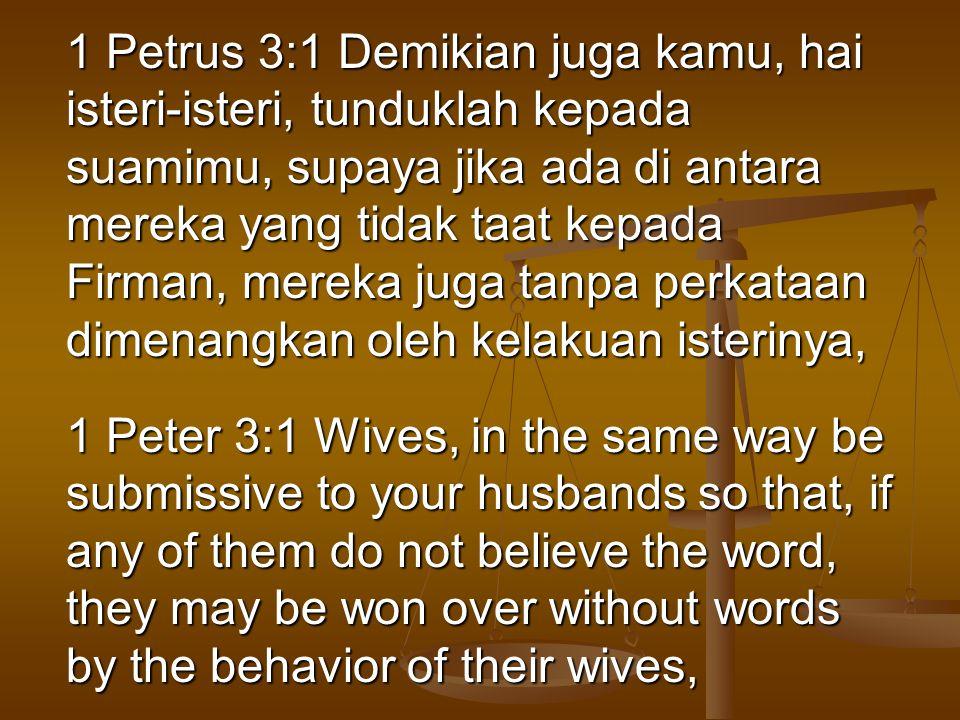1 Petrus 3:1 Demikian juga kamu, hai isteri-isteri, tunduklah kepada suamimu, supaya jika ada di antara mereka yang tidak taat kepada Firman, mereka juga tanpa perkataan dimenangkan oleh kelakuan isterinya,