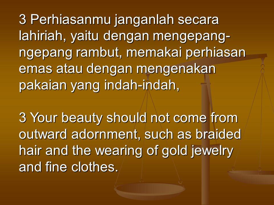 3 Perhiasanmu janganlah secara lahiriah, yaitu dengan mengepang-ngepang rambut, memakai perhiasan emas atau dengan mengenakan pakaian yang indah-indah,