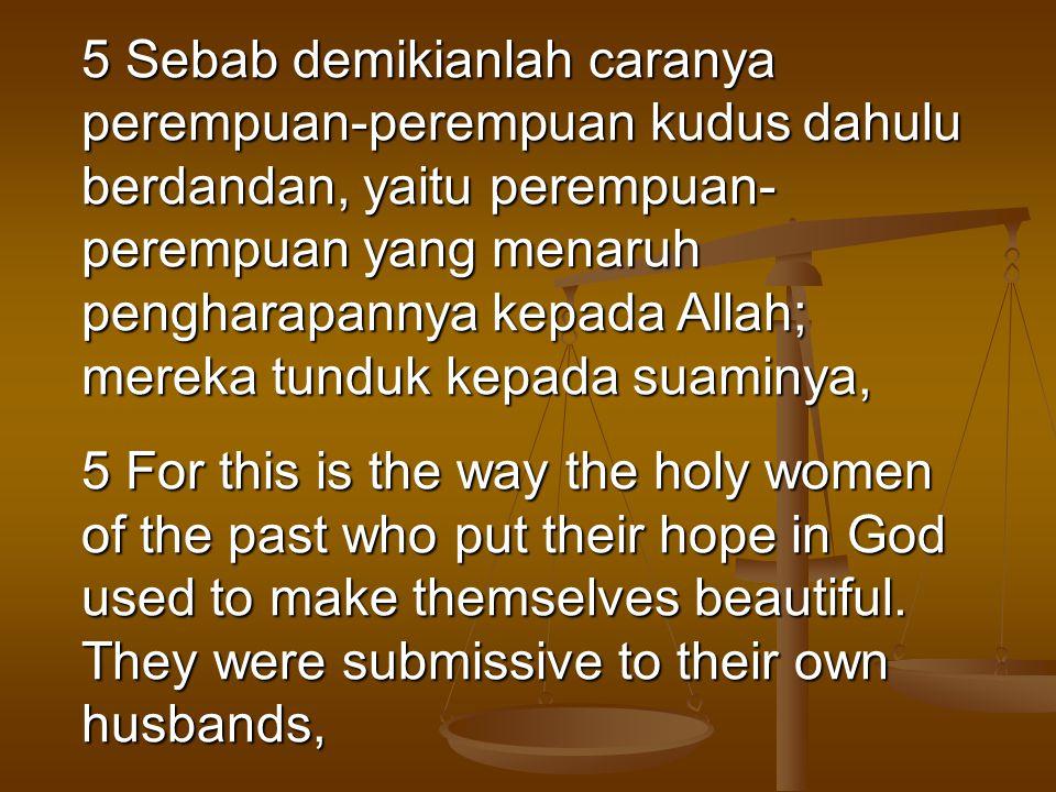 5 Sebab demikianlah caranya perempuan-perempuan kudus dahulu berdandan, yaitu perempuan-perempuan yang menaruh pengharapannya kepada Allah; mereka tunduk kepada suaminya,