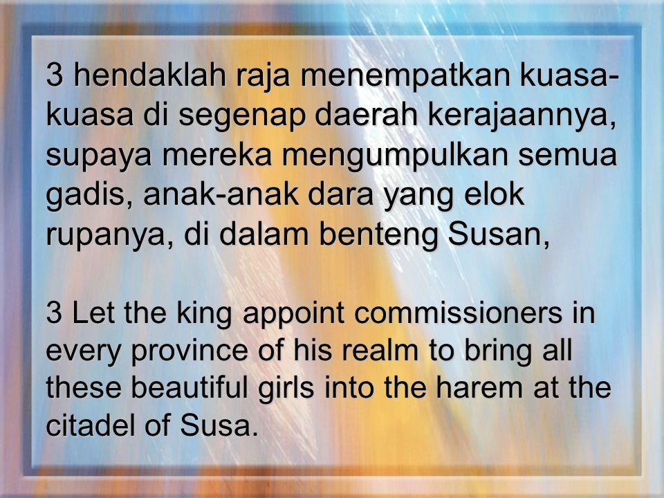 3 hendaklah raja menempatkan kuasa-kuasa di segenap daerah kerajaannya, supaya mereka mengumpulkan semua gadis, anak-anak dara yang elok rupanya, di dalam benteng Susan,