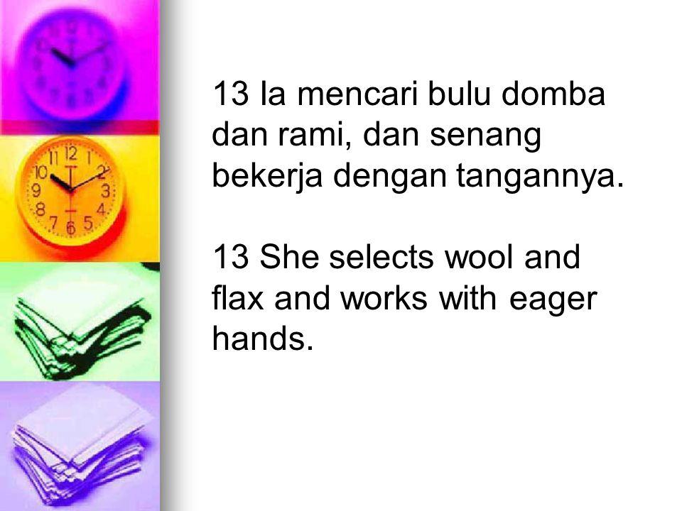 13 Ia mencari bulu domba dan rami, dan senang bekerja dengan tangannya.