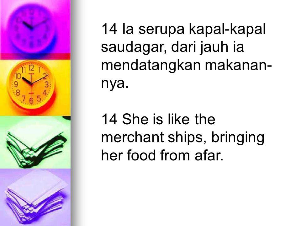 14 Ia serupa kapal-kapal saudagar, dari jauh ia mendatangkan makanan-nya.