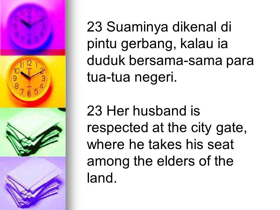 23 Suaminya dikenal di pintu gerbang, kalau ia duduk bersama-sama para tua-tua negeri.