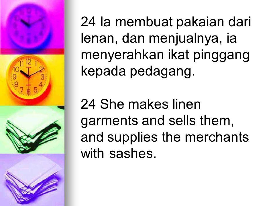 24 Ia membuat pakaian dari lenan, dan menjualnya, ia menyerahkan ikat pinggang kepada pedagang.