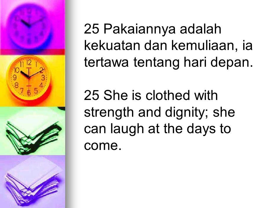 25 Pakaiannya adalah kekuatan dan kemuliaan, ia tertawa tentang hari depan.
