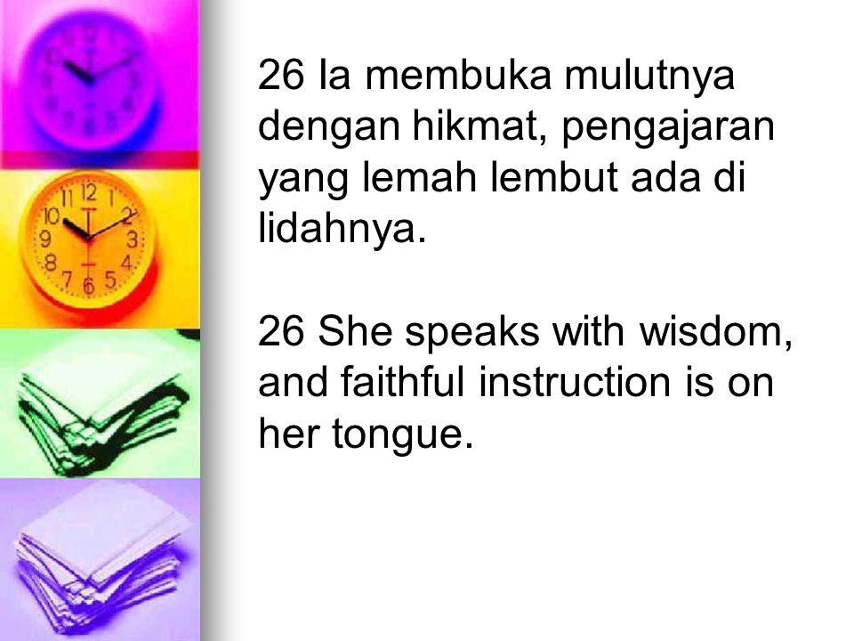 26 Ia membuka mulutnya dengan hikmat, pengajaran yang lemah lembut ada di lidahnya.