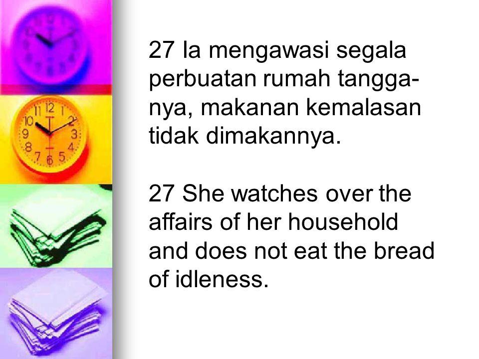 27 Ia mengawasi segala perbuatan rumah tangga-nya, makanan kemalasan tidak dimakannya.