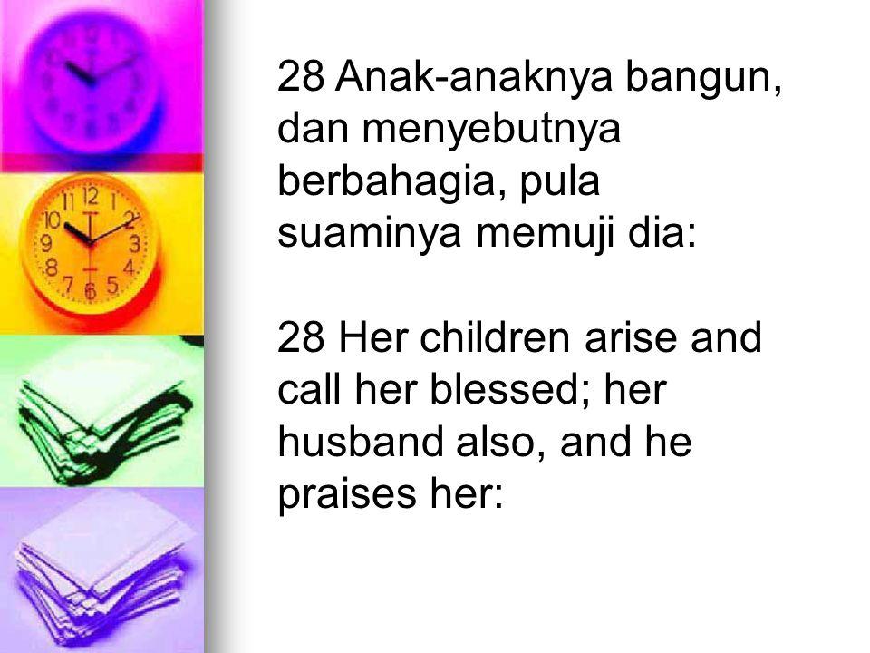 28 Anak-anaknya bangun, dan menyebutnya berbahagia, pula suaminya memuji dia: