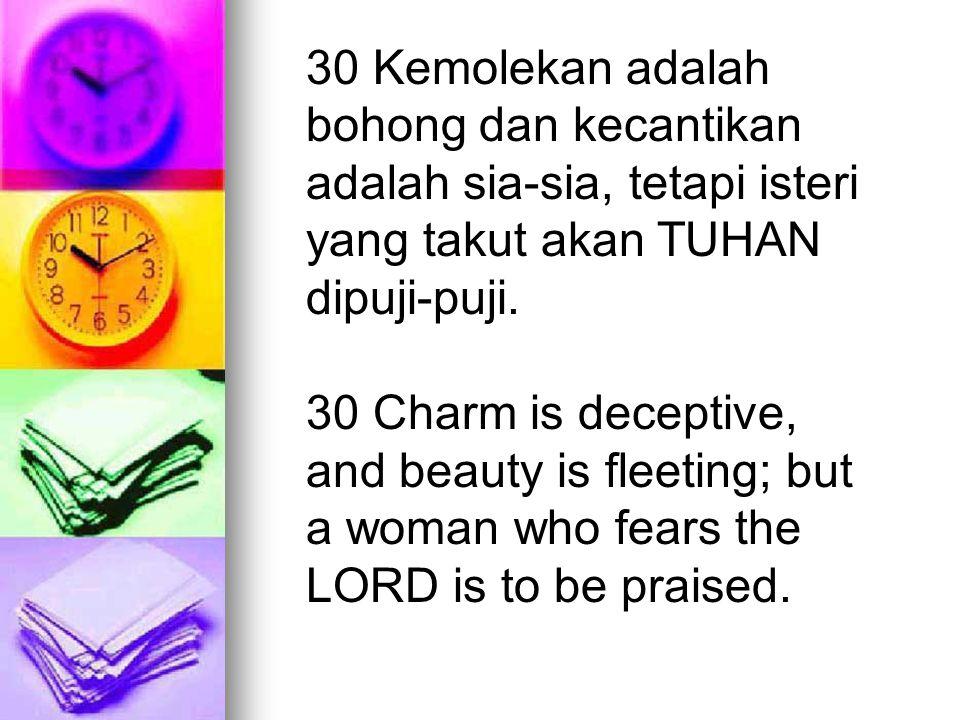 30 Kemolekan adalah bohong dan kecantikan adalah sia-sia, tetapi isteri yang takut akan TUHAN dipuji-puji.