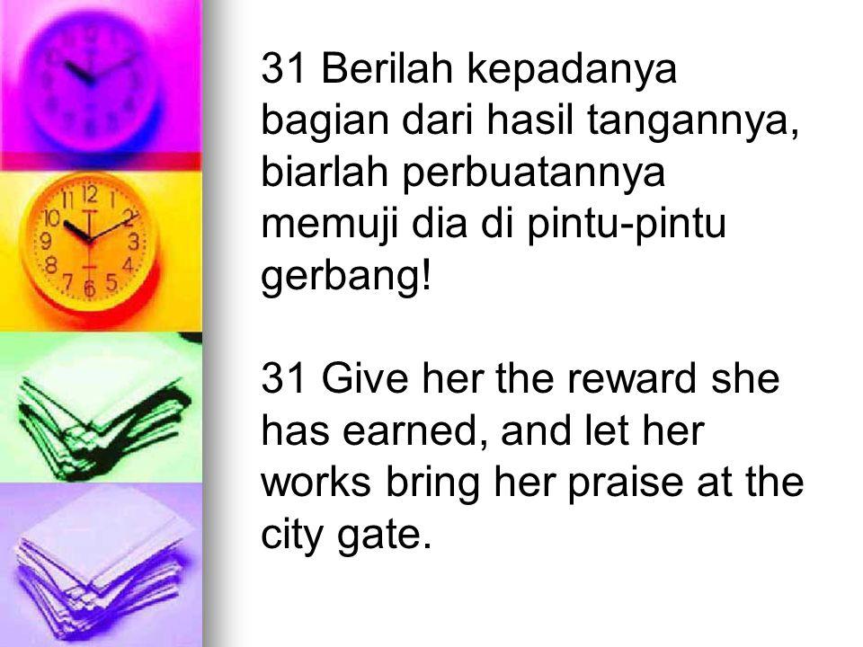 31 Berilah kepadanya bagian dari hasil tangannya, biarlah perbuatannya memuji dia di pintu-pintu gerbang!