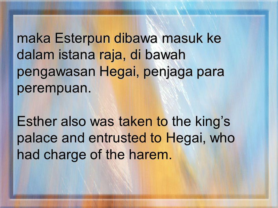 maka Esterpun dibawa masuk ke dalam istana raja, di bawah pengawasan Hegai, penjaga para perempuan.