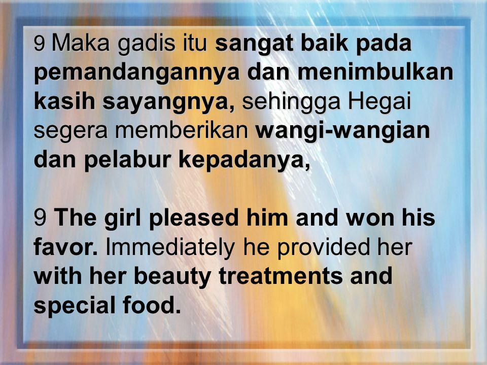 9 Maka gadis itu sangat baik pada pemandangannya dan menimbulkan kasih sayangnya, sehingga Hegai segera memberikan wangi-wangian dan pelabur kepadanya,
