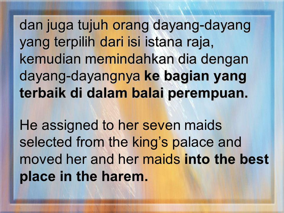 dan juga tujuh orang dayang-dayang yang terpilih dari isi istana raja, kemudian memindahkan dia dengan dayang-dayangnya ke bagian yang terbaik di dalam balai perempuan.